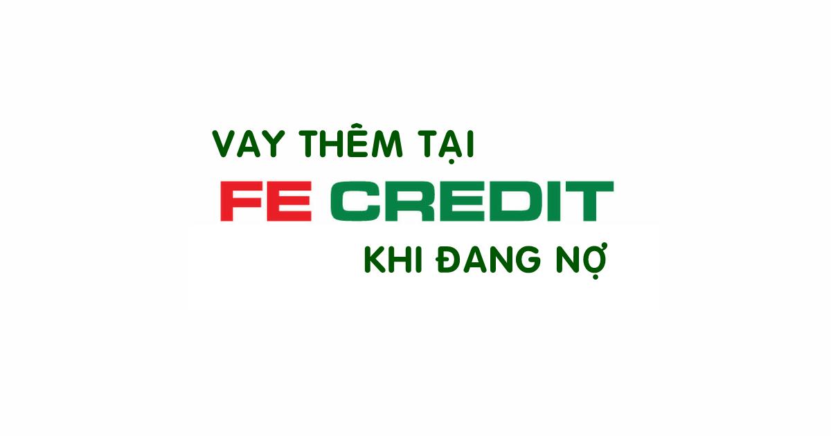 dang-no-fe-credit-co-vay-them-duoc-khong-2